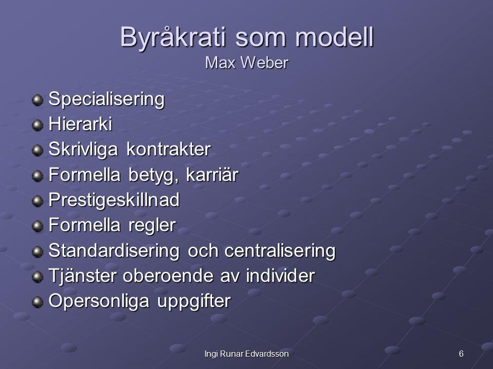 6Ingi Runar Edvardsson Byråkrati som modell Max Weber SpecialiseringHierarki Skrivliga kontrakter Formella betyg, karriär Prestigeskillnad Formella regler Standardisering och centralisering Tjänster oberoende av individer Opersonliga uppgifter