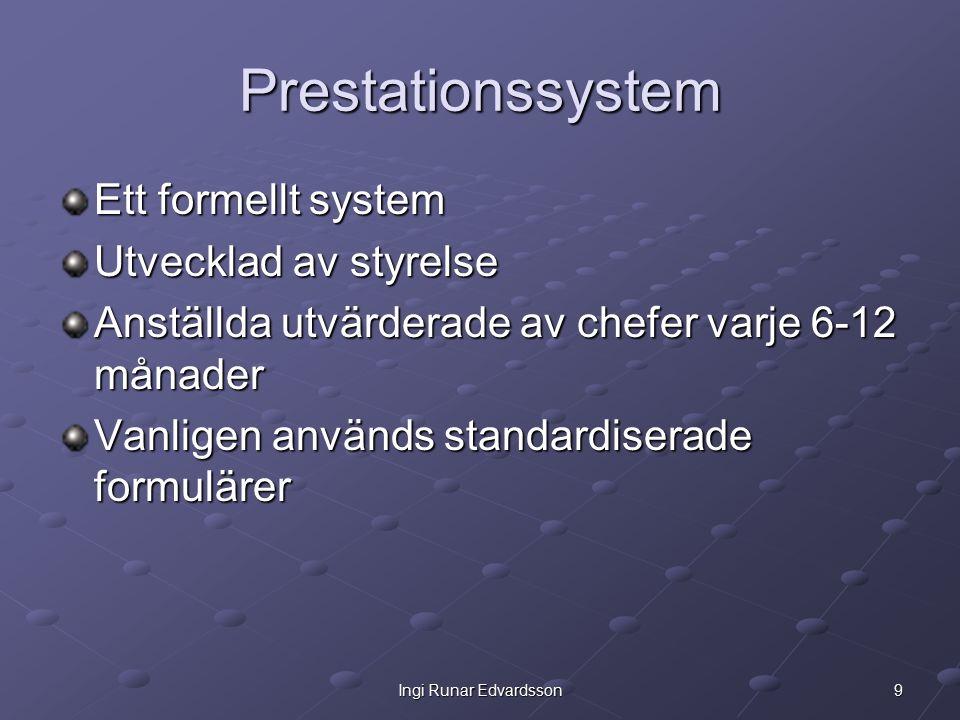 9Ingi Runar Edvardsson Prestationssystem Ett formellt system Utvecklad av styrelse Anställda utvärderade av chefer varje 6-12 månader Vanligen används standardiserade formulärer