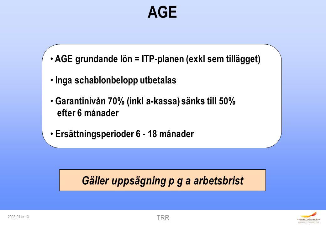 TRR 2008-01 nr 10 AGE AGE grundande lön = ITP-planen (exkl sem tillägget) Inga schablonbelopp utbetalas Garantinivån 70% (inkl a-kassa) sänks till 50% efter 6 månader Ersättningsperioder 6 - 18 månader Gäller uppsägning p g a arbetsbrist