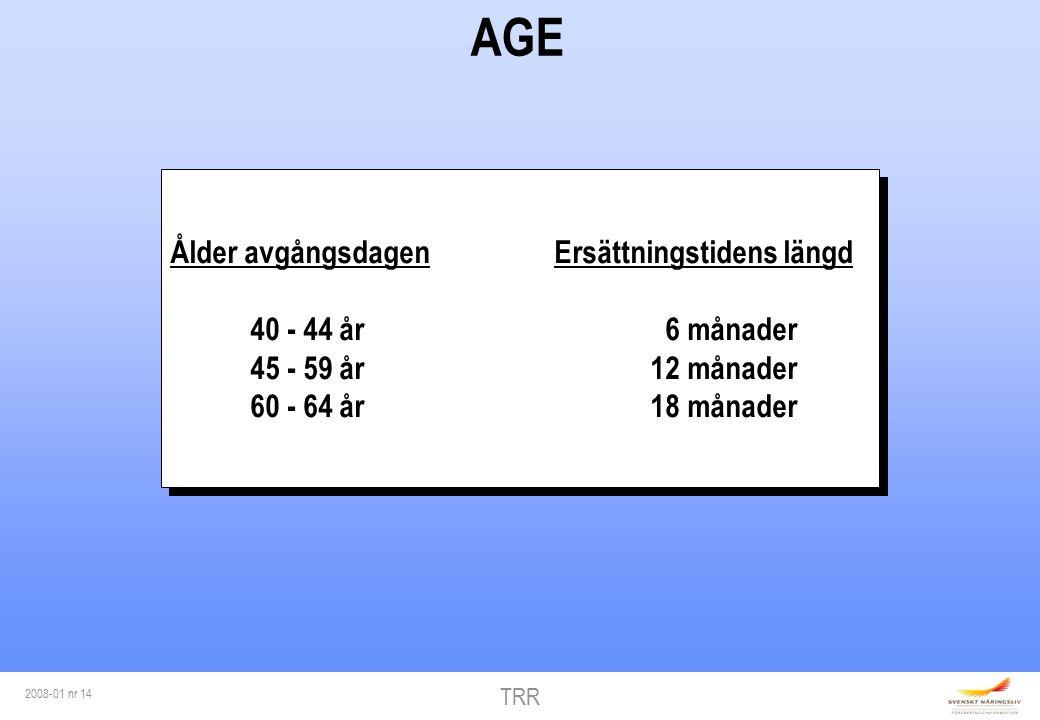 TRR 2008-01 nr 14 AGE Ålder avgångsdagenErsättningstidens längd 40 - 44 år 6 månader 45 - 59 år12 månader 60 - 64 år18 månader Ålder avgångsdagenErsättningstidens längd 40 - 44 år 6 månader 45 - 59 år12 månader 60 - 64 år18 månader