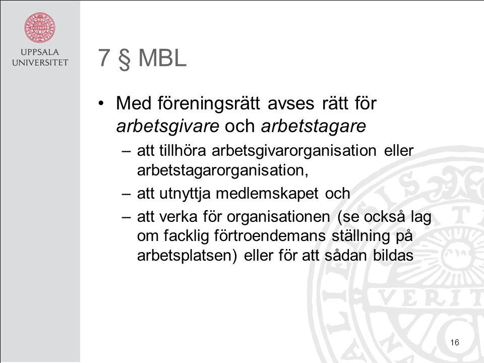 7 § MBL Med föreningsrätt avses rätt för arbetsgivare och arbetstagare –att tillhöra arbetsgivarorganisation eller arbetstagarorganisation, –att utnyttja medlemskapet och –att verka för organisationen (se också lag om facklig förtroendemans ställning på arbetsplatsen) eller för att sådan bildas 16
