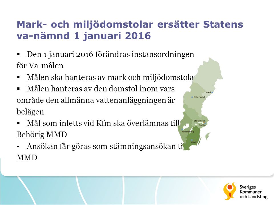 Mark- och miljödomstolar ersätter Statens va-nämnd 1 januari 2016  Den 1 januari 2016 förändras instansordningen för Va-målen  Målen ska hanteras av mark och miljödomstolarna  Målen hanteras av den domstol inom vars område den allmänna vattenanläggningen är belägen  Mål som inletts vid Kfm ska överlämnas till Behörig MMD -Ansökan får göras som stämningsansökan till MMD