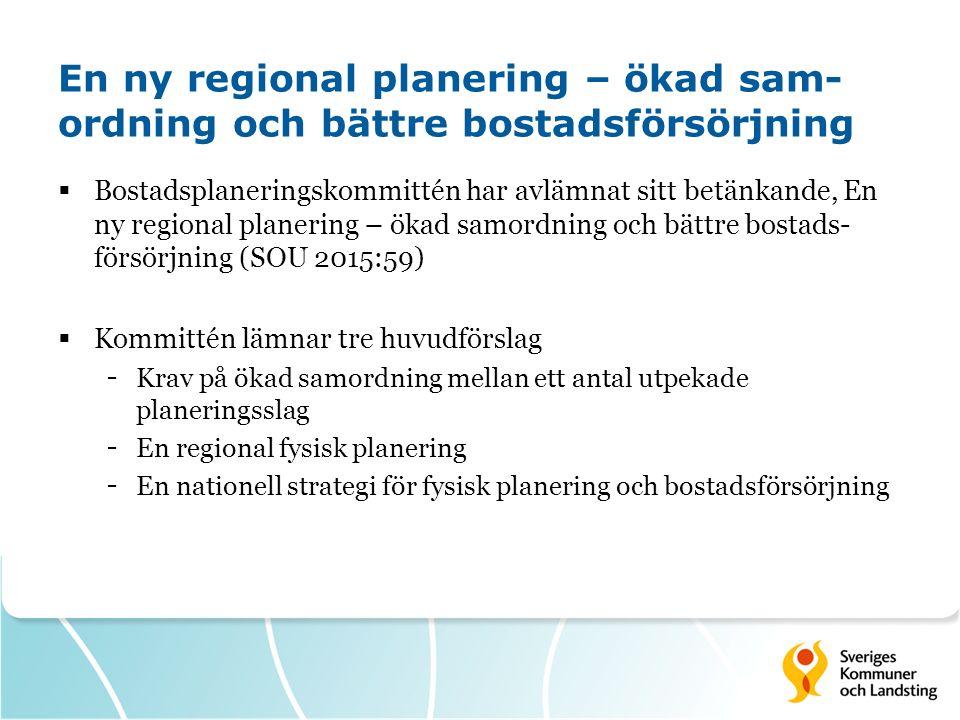 En ny regional planering – ökad sam- ordning och bättre bostadsförsörjning  Bostadsplaneringskommittén har avlämnat sitt betänkande, En ny regional planering – ökad samordning och bättre bostads- försörjning (SOU 2015:59)  Kommittén lämnar tre huvudförslag - Krav på ökad samordning mellan ett antal utpekade planeringsslag - En regional fysisk planering - En nationell strategi för fysisk planering och bostadsförsörjning