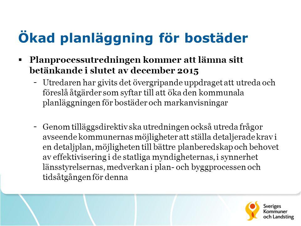 Ökad planläggning för bostäder  Planprocessutredningen kommer att lämna sitt betänkande i slutet av december 2015 - Utredaren har givits det övergripande uppdraget att utreda och föreslå åtgärder som syftar till att öka den kommunala planläggningen för bostäder och markanvisningar - Genom tilläggsdirektiv ska utredningen också utreda frågor avseende kommunernas möjligheter att ställa detaljerade krav i en detaljplan, möjligheten till bättre planberedskap och behovet av effektivisering i de statliga myndigheternas, i synnerhet länsstyrelsernas, medverkan i plan- och byggprocessen och tidsåtgången för denna