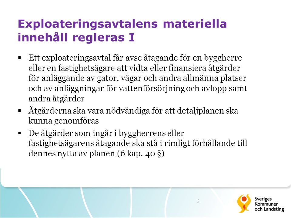 Exploateringsavtalens materiella innehåll regleras I  Ett exploateringsavtal får avse åtagande för en byggherre eller en fastighetsägare att vidta eller finansiera åtgärder för anläggande av gator, vägar och andra allmänna platser och av anläggningar för vattenförsörjning och avlopp samt andra åtgärder  Åtgärderna ska vara nödvändiga för att detaljplanen ska kunna genomföras  De åtgärder som ingår i byggherrens eller fastighetsägarens åtagande ska stå i rimligt förhållande till dennes nytta av planen (6 kap.