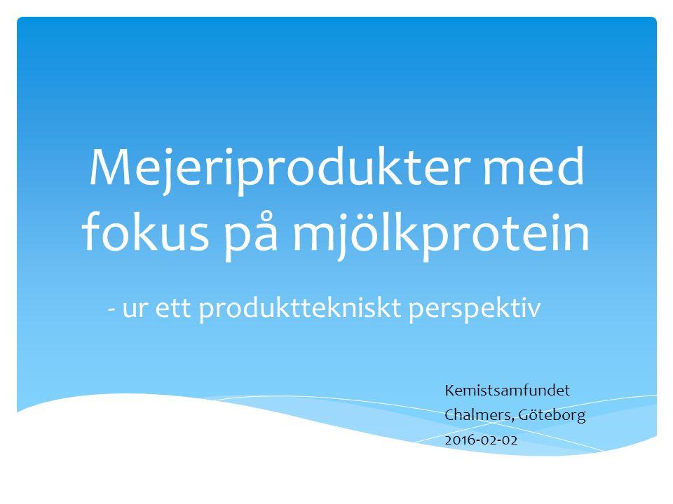 Mejeriprodukter med fokus på mjölkprotein - ur ett produkttekniskt perspektiv Kemistsamfundet Chalmers, Göteborg 2016-02-02