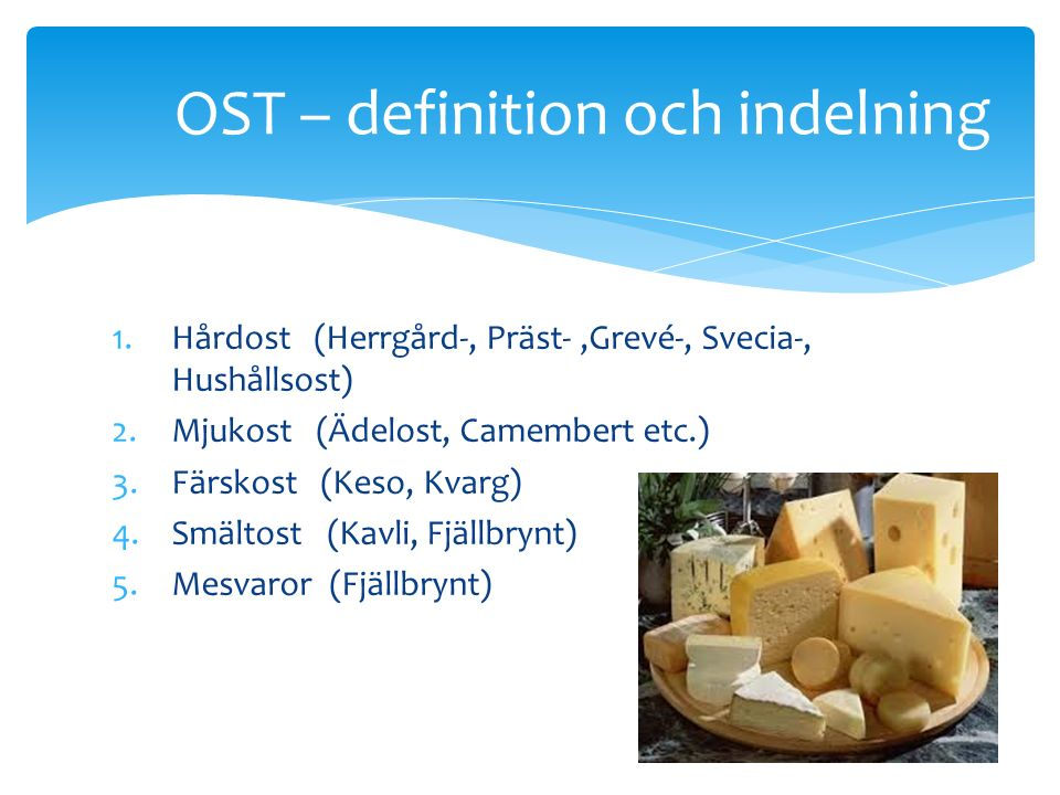 1.Hårdost (Herrgård-, Präst-,Grevé-, Svecia-, Hushållsost) 2.Mjukost (Ädelost, Camembert etc.) 3.Färskost (Keso, Kvarg) 4.Smältost (Kavli, Fjällbrynt) 5.Mesvaror (Fjällbrynt) OST – definition och indelning
