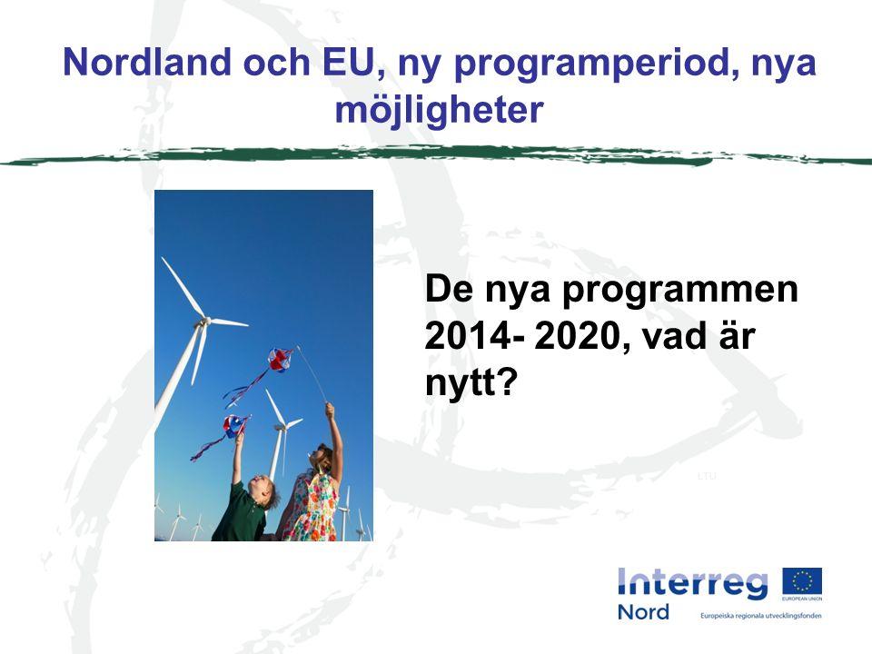 Nordland och EU, ny programperiod, nya möjligheter LTU De nya programmen 2014- 2020, vad är nytt
