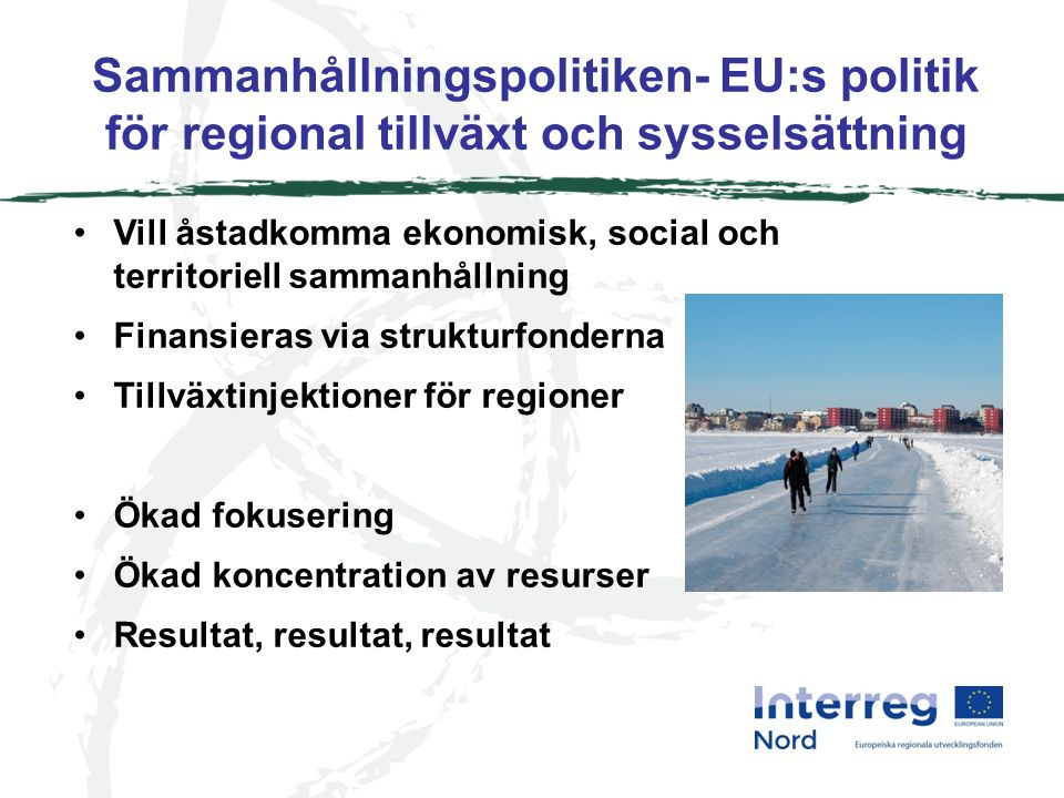 Sammanhållningspolitiken- EU:s politik för regional tillväxt och sysselsättning Vill åstadkomma ekonomisk, social och territoriell sammanhållning Finansieras via strukturfonderna Tillväxtinjektioner för regioner Ökad fokusering Ökad koncentration av resurser Resultat, resultat, resultat