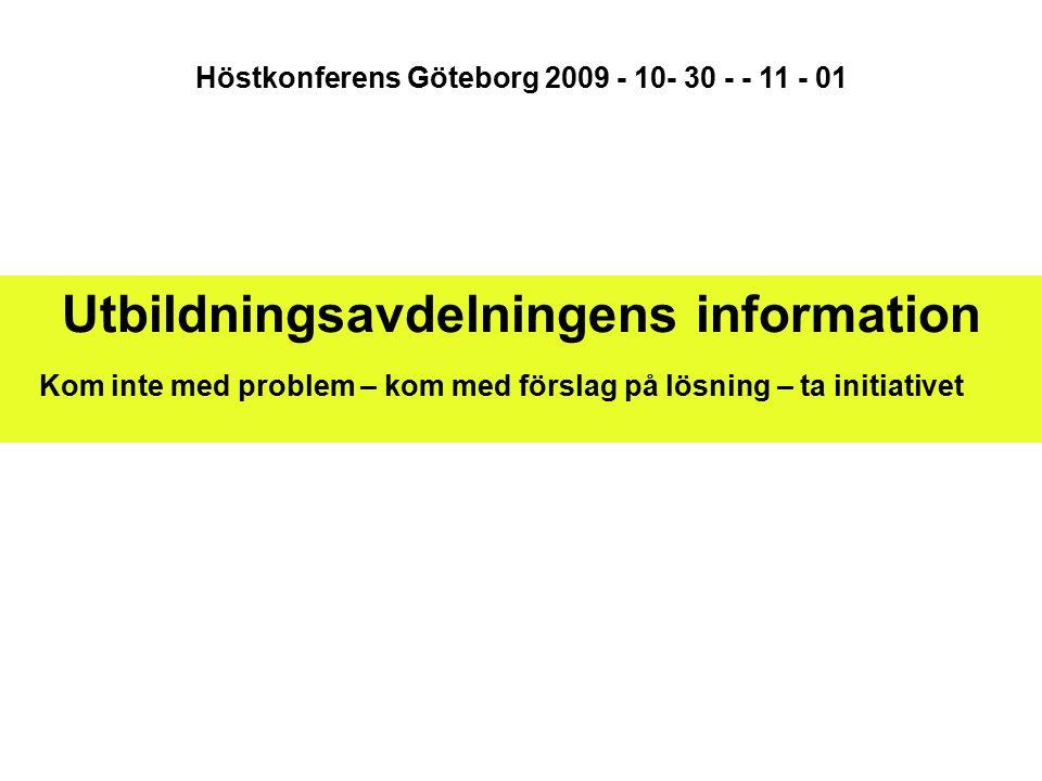 Utbildningsavdelningens information Kom inte med problem – kom med förslag på lösning – ta initiativet Höstkonferens Göteborg 2009 - 10- 30 - - 11 - 01