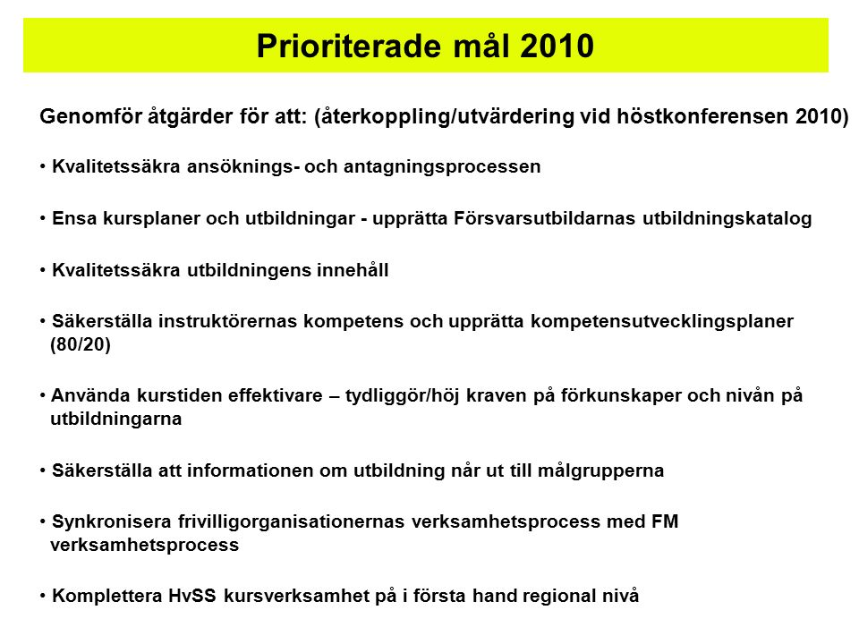 Prioriterade mål 2010 Genomför åtgärder för att: (återkoppling/utvärdering vid höstkonferensen 2010) Kvalitetssäkra ansöknings- och antagningsprocessen Ensa kursplaner och utbildningar - upprätta Försvarsutbildarnas utbildningskatalog Kvalitetssäkra utbildningens innehåll Säkerställa instruktörernas kompetens och upprätta kompetensutvecklingsplaner (80/20) Använda kurstiden effektivare – tydliggör/höj kraven på förkunskaper och nivån på utbildningarna Säkerställa att informationen om utbildning når ut till målgrupperna Synkronisera frivilligorganisationernas verksamhetsprocess med FM verksamhetsprocess Komplettera HvSS kursverksamhet på i första hand regional nivå