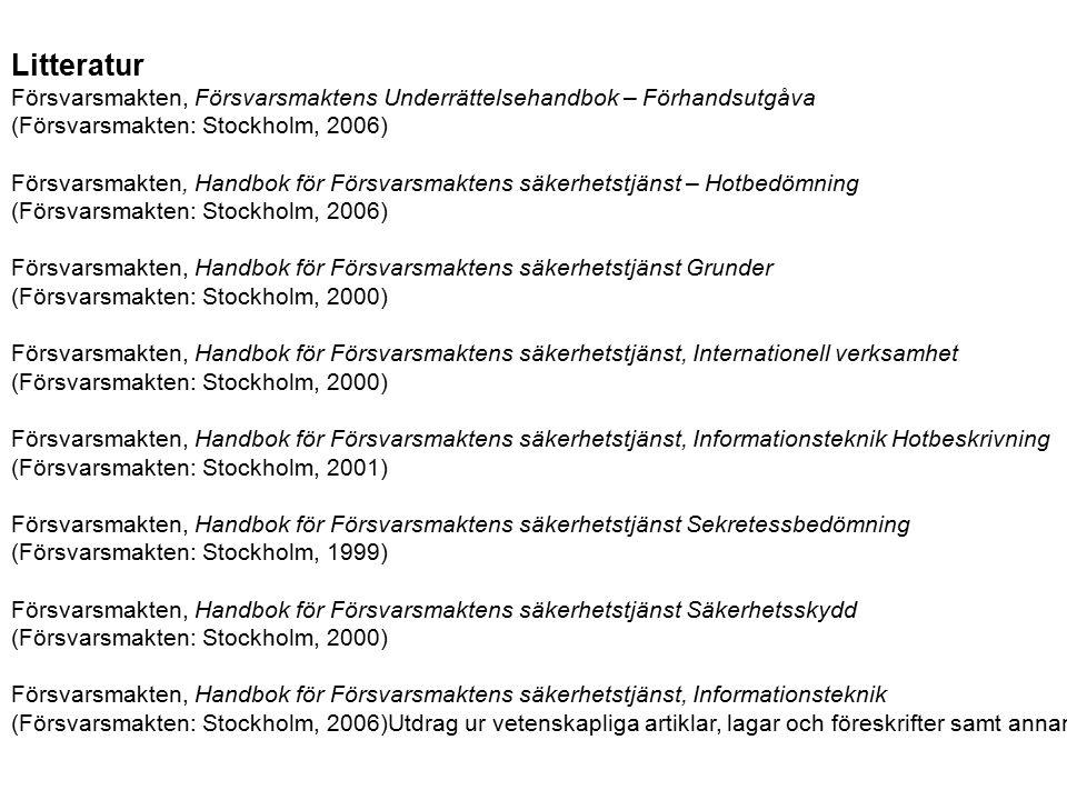 Litteratur Försvarsmakten, Försvarsmaktens Underrättelsehandbok – Förhandsutgåva (Försvarsmakten: Stockholm, 2006) Försvarsmakten, Handbok för Försvarsmaktens säkerhetstjänst – Hotbedömning (Försvarsmakten: Stockholm, 2006) Försvarsmakten, Handbok för Försvarsmaktens säkerhetstjänst Grunder (Försvarsmakten: Stockholm, 2000) Försvarsmakten, Handbok för Försvarsmaktens säkerhetstjänst, Internationell verksamhet (Försvarsmakten: Stockholm, 2000) Försvarsmakten, Handbok för Försvarsmaktens säkerhetstjänst, Informationsteknik Hotbeskrivning (Försvarsmakten: Stockholm, 2001) Försvarsmakten, Handbok för Försvarsmaktens säkerhetstjänst Sekretessbedömning (Försvarsmakten: Stockholm, 1999) Försvarsmakten, Handbok för Försvarsmaktens säkerhetstjänst Säkerhetsskydd (Försvarsmakten: Stockholm, 2000) Försvarsmakten, Handbok för Försvarsmaktens säkerhetstjänst, Informationsteknik (Försvarsmakten: Stockholm, 2006)Utdrag ur vetenskapliga artiklar, lagar och föreskrifter samt annan litteratur kan tillkomma.
