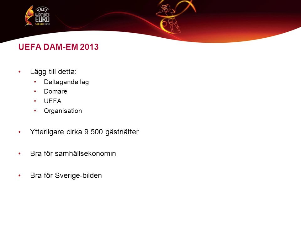 Lägg till detta: Deltagande lag Domare UEFA Organisation Ytterligare cirka 9.500 gästnätter Bra för samhällsekonomin Bra för Sverige-bilden