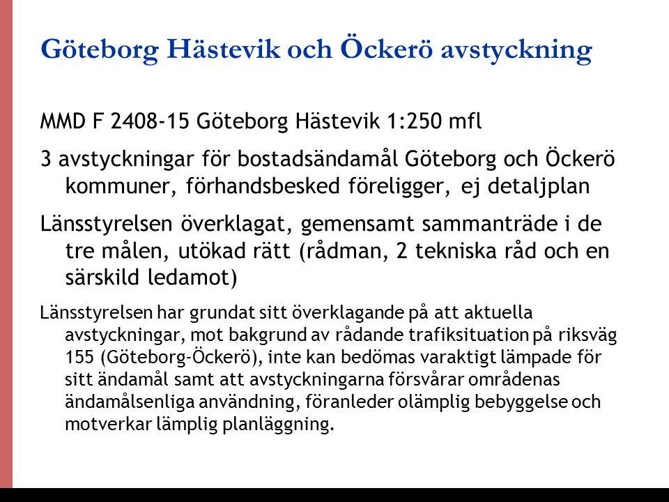 33 Göteborg Hästevik och Öckerö avstyckning MMD F 2408-15 Göteborg Hästevik 1:250 mfl 3 avstyckningar för bostadsändamål Göteborg och Öckerö kommuner, förhandsbesked föreligger, ej detaljplan Länsstyrelsen överklagat, gemensamt sammanträde i de tre målen, utökad rätt (rådman, 2 tekniska råd och en särskild ledamot) Länsstyrelsen har grundat sitt överklagande på att aktuella avstyckningar, mot bakgrund av rådande trafiksituation på riksväg 155 (Göteborg-Öckerö), inte kan bedömas varaktigt lämpade för sitt ändamål samt att avstyckningarna försvårar områdenas ändamålsenliga användning, föranleder olämplig bebyggelse och motverkar lämplig planläggning.