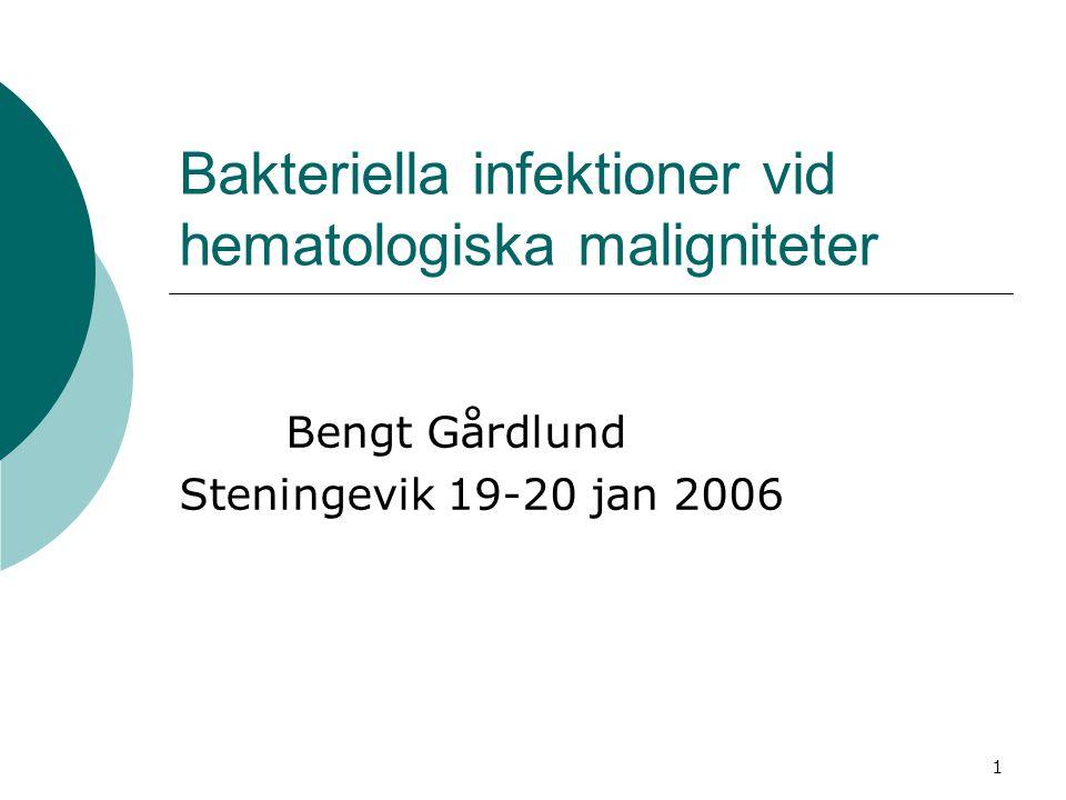 1 Bakteriella infektioner vid hematologiska maligniteter Bengt Gårdlund Steningevik 19-20 jan 2006