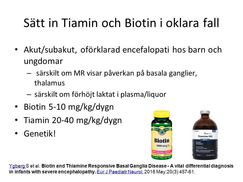 Sätt in Tiamin och Biotin i oklara fall Akut/subakut, oförklarad encefalopati hos barn och ungdomar – särskilt om MR visar påverkan på basala ganglier, thalamus – särskilt om förhöjt laktat i plasma/liquor Biotin 5-10 mg/kg/dygn Tiamin 20-40 mg/kg/dygn Genetik.