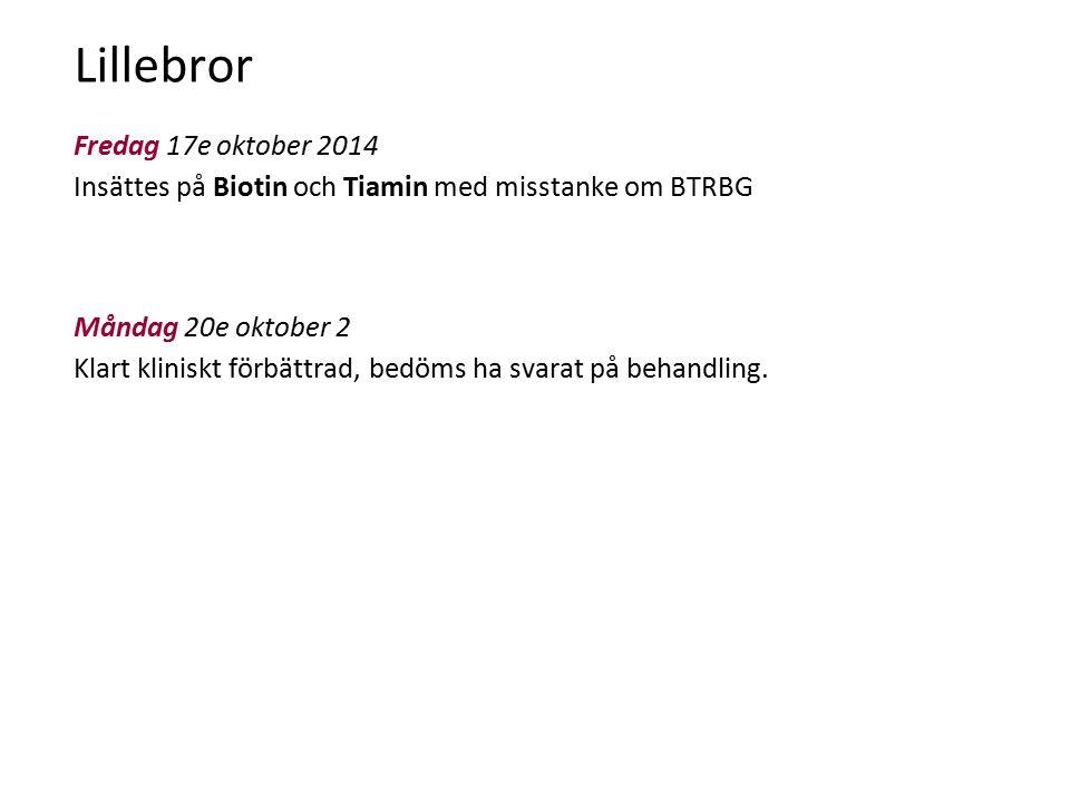 Lillebror Fredag 17e oktober 2014 Insättes på Biotin och Tiamin med misstanke om BTRBG Måndag 20e oktober 2014 Klart kliniskt förbättrad, bedöms ha svarat på behandling.