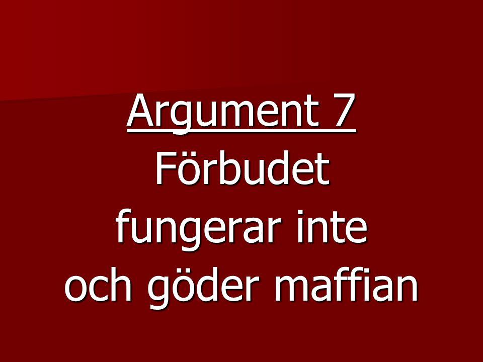 Argument 7 Förbudet fungerar inte och göder maffian