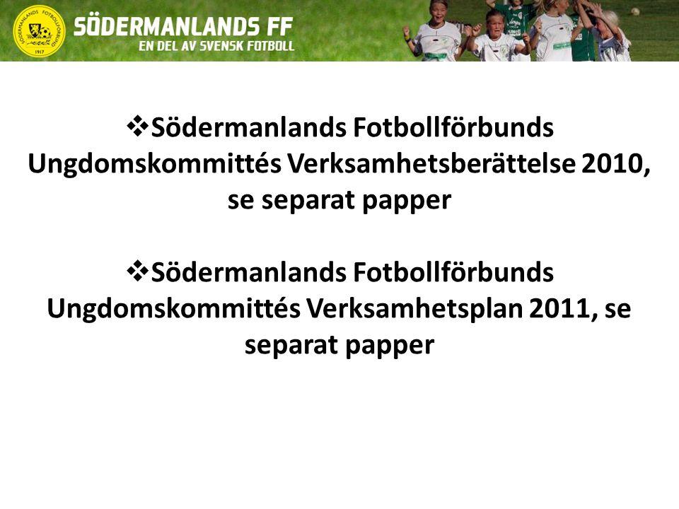  Södermanlands Fotbollförbunds Ungdomskommittés Verksamhetsberättelse 2010, se separat papper  Södermanlands Fotbollförbunds Ungdomskommittés Verksamhetsplan 2011, se separat papper