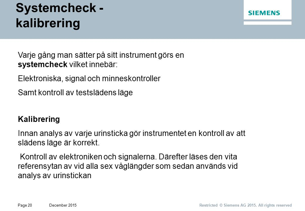 Page 20December 2015 Restricted © Siemens AG 2015. All rights reserved Systemcheck - kalibrering Varje gång man sätter på sitt instrument görs en syst