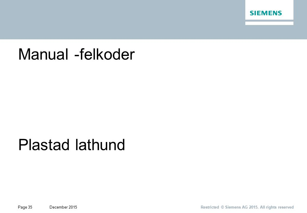 Page 35December 2015 Restricted © Siemens AG 2015. All rights reserved Manual -felkoder Plastad lathund