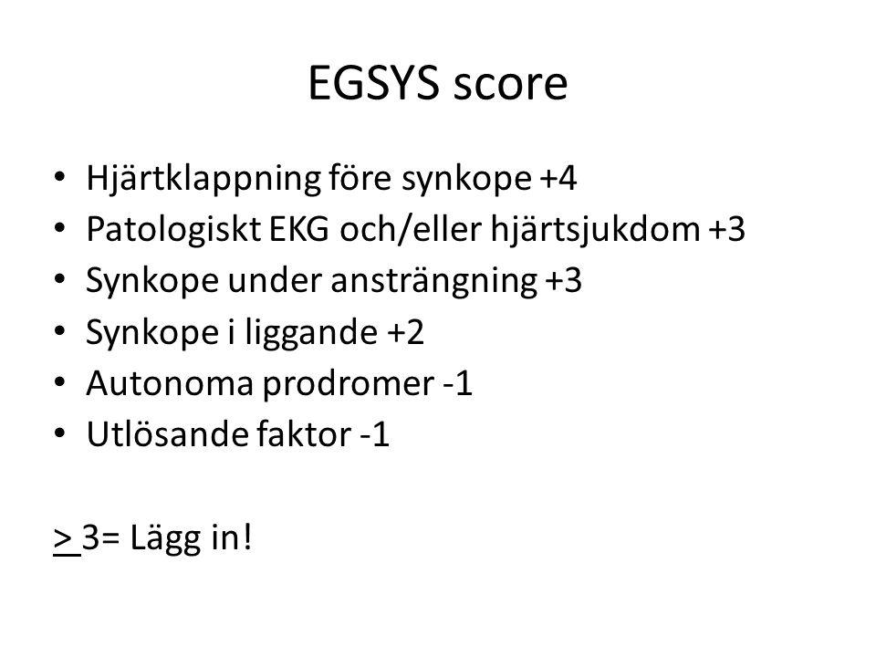 EGSYS score Hjärtklappning före synkope +4 Patologiskt EKG och/eller hjärtsjukdom +3 Synkope under ansträngning +3 Synkope i liggande +2 Autonoma prodromer -1 Utlösande faktor -1 > 3= Lägg in!