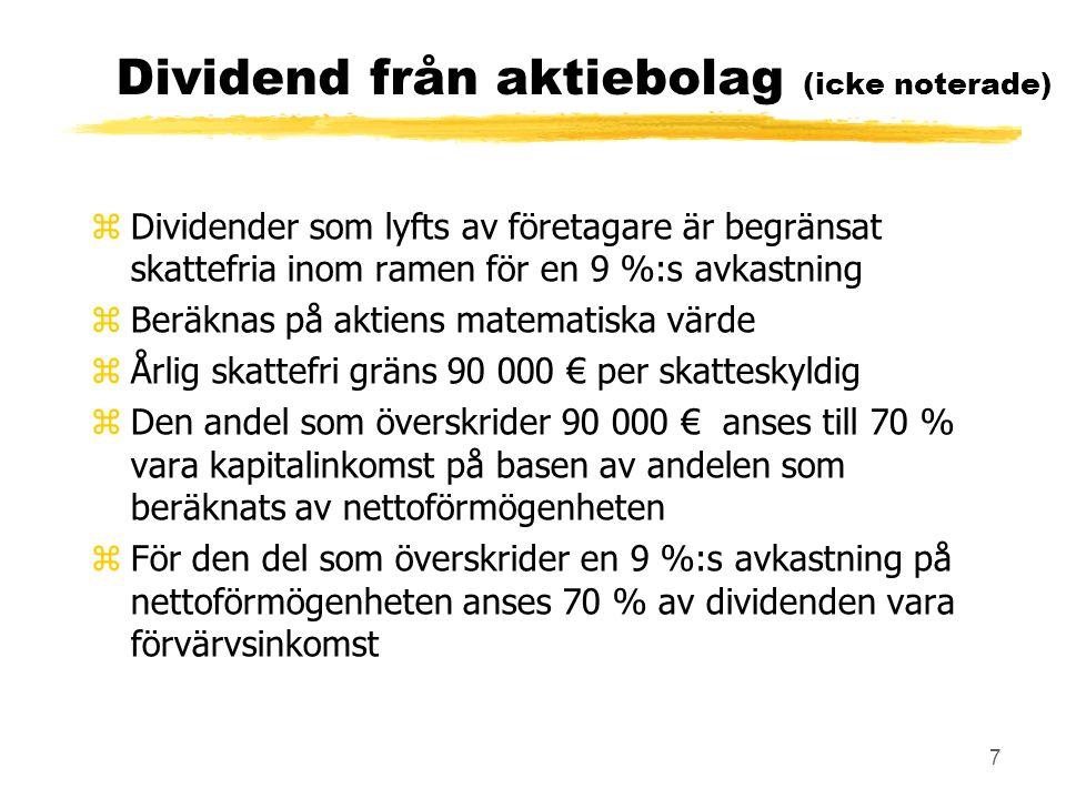 7 Dividend från aktiebolag (icke noterade) zDividender som lyfts av företagare är begränsat skattefria inom ramen för en 9 %:s avkastning zBeräknas på aktiens matematiska värde zÅrlig skattefri gräns 90 000 € per skatteskyldig zDen andel som överskrider 90 000 € anses till 70 % vara kapitalinkomst på basen av andelen som beräknats av nettoförmögenheten zFör den del som överskrider en 9 %:s avkastning på nettoförmögenheten anses 70 % av dividenden vara förvärvsinkomst