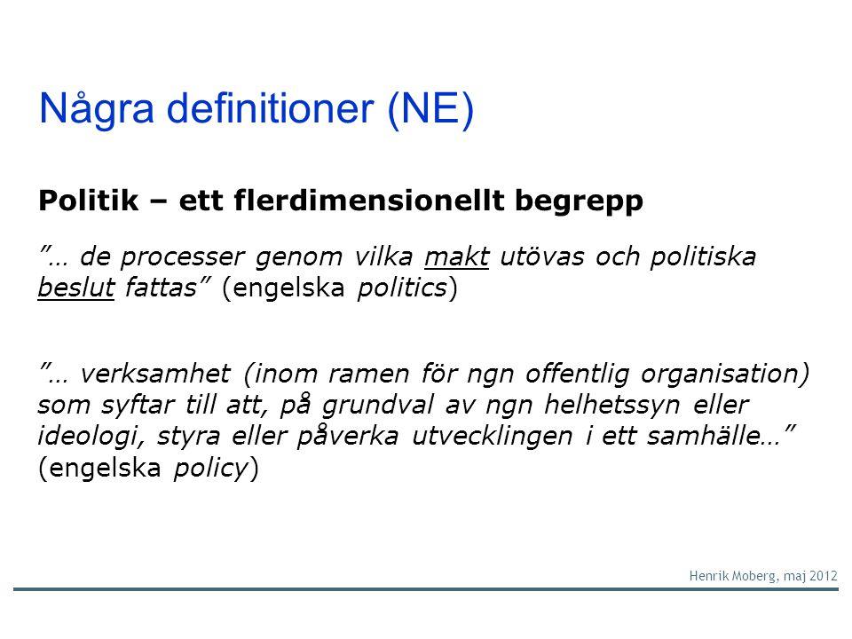 Några definitioner (NE) Politik – ett flerdimensionellt begrepp … de processer genom vilka makt utövas och politiska beslut fattas (engelska politics) … verksamhet (inom ramen för ngn offentlig organisation) som syftar till att, på grundval av ngn helhetssyn eller ideologi, styra eller påverka utvecklingen i ett samhälle… (engelska policy) Henrik Moberg, maj 2012