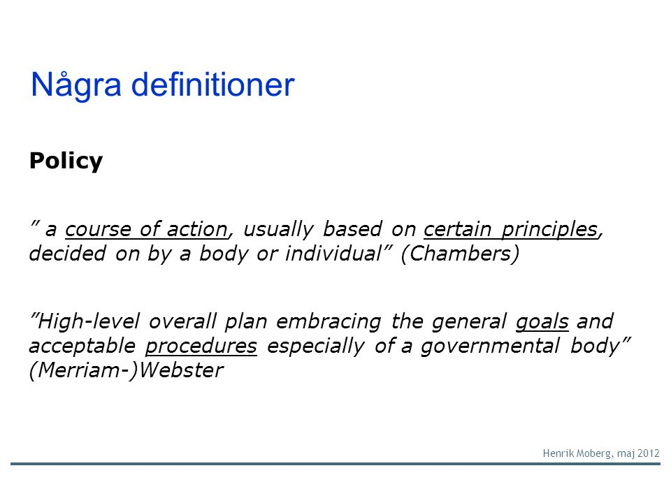 "Några definitioner Policy "" a course of action, usually based on certain principles, decided on by a body or individual"" (Chambers) ""High-level overal"
