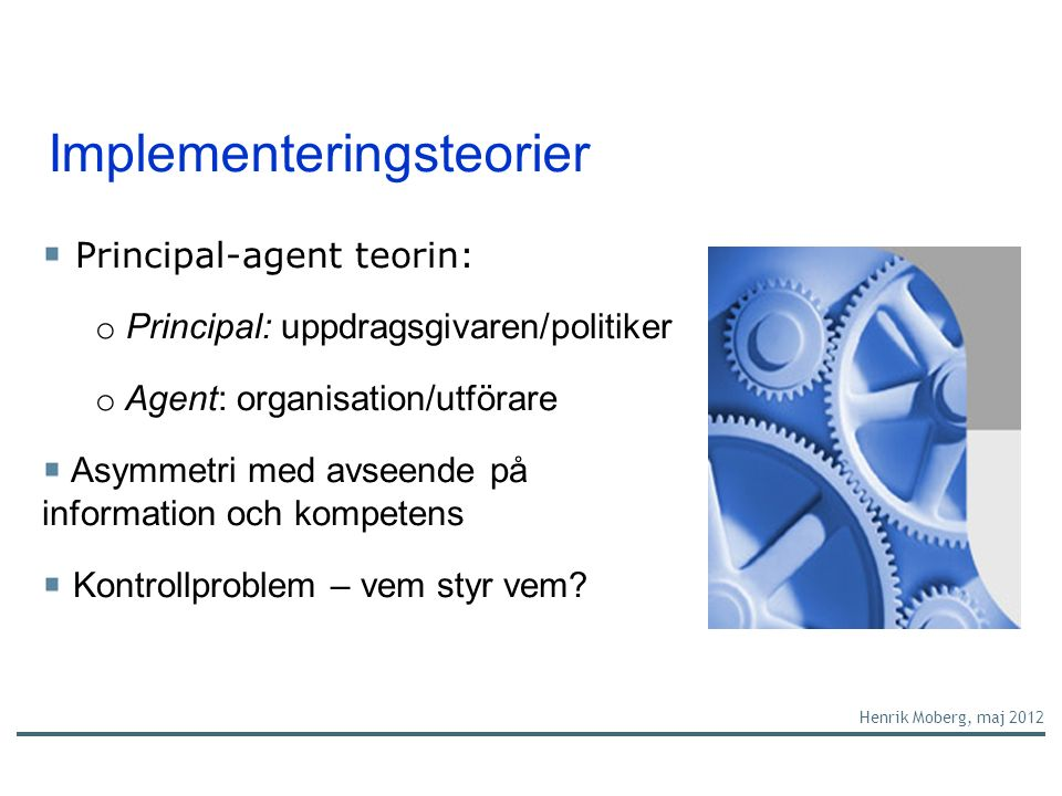Implementeringsteorier Henrik Moberg, maj 2012 Principal-agent teorin: o Principal: uppdragsgivaren/politiker o Agent: organisation/utförare Asymmetri med avseende på information och kompetens Kontrollproblem – vem styr vem