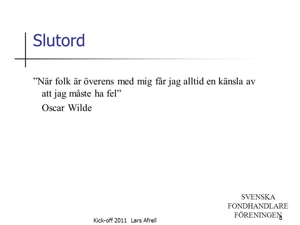 """SVENSKA FONDHANDLARE FÖRENINGEN Slutord """"När folk är överens med mig får jag alltid en känsla av att jag måste ha fel"""" Oscar Wilde 8 Kick-off 2011 Lar"""