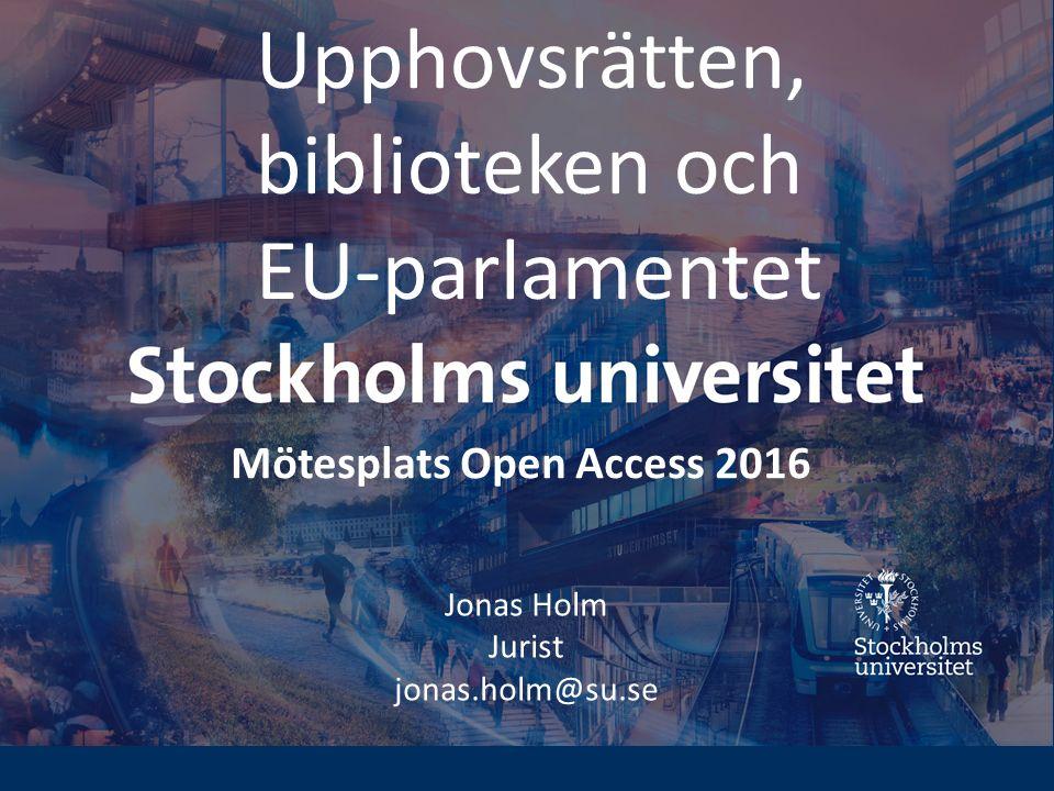 Upphovsrätten, biblioteken och EU-parlamentet Jonas Holm Jurist jonas.holm@su.se Mötesplats Open Access 2016
