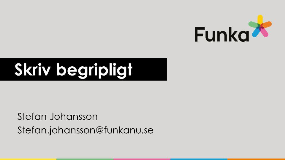 Skriv begripligt Stefan Johansson Stefan.johansson@funkanu.se