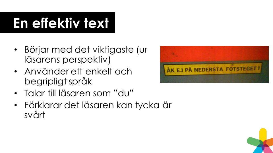 En effektiv text Börjar med det viktigaste (ur läsarens perspektiv) Använder ett enkelt och begripligt språk Talar till läsaren som du Förklarar det läsaren kan tycka är svårt