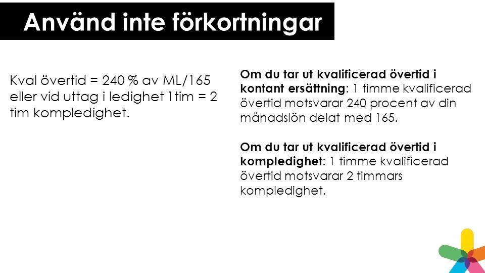 Använd inte förkortningar Kval övertid = 240 % av ML/165 eller vid uttag i ledighet 1tim = 2 tim kompledighet.