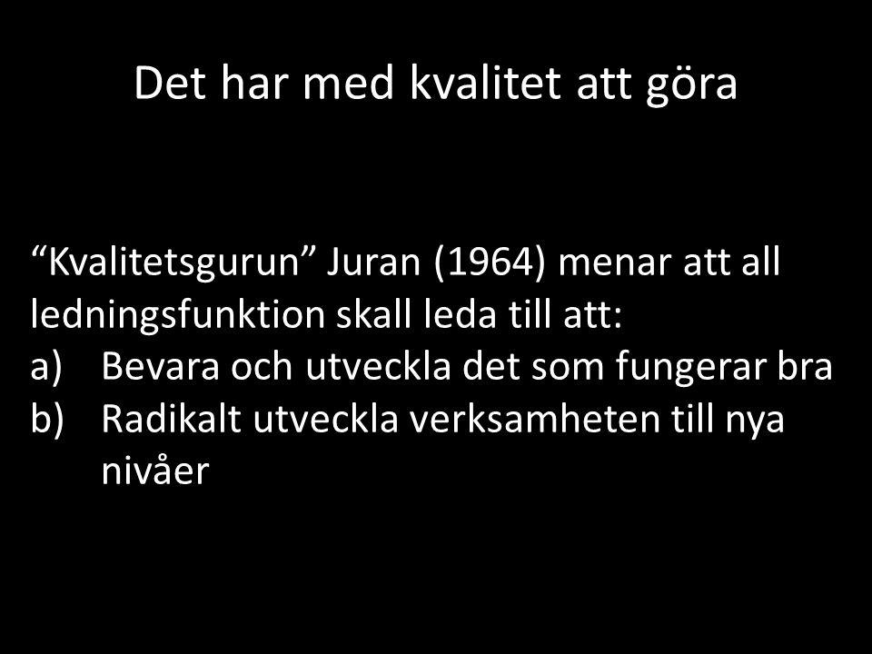 Det har med kvalitet att göra Kvalitetsgurun Juran (1964) menar att all ledningsfunktion skall leda till att: a)Bevara och utveckla det som fungerar bra b)Radikalt utveckla verksamheten till nya nivåer