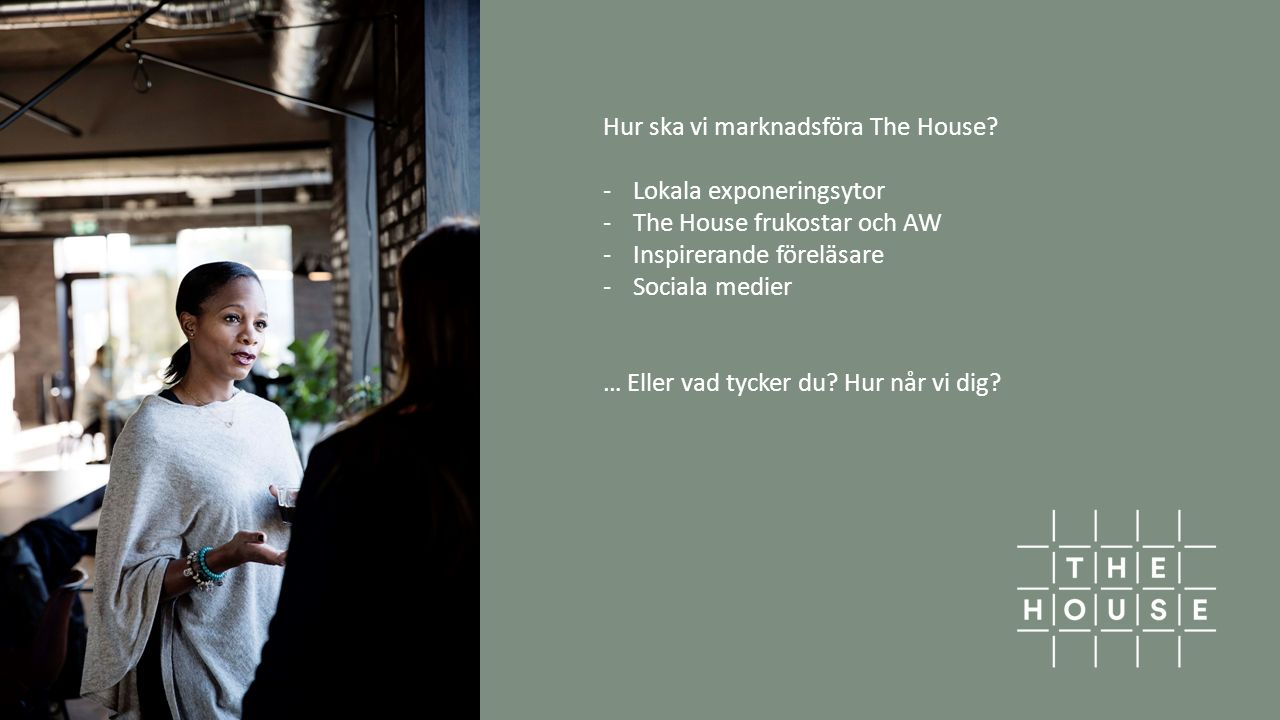 Hur ska vi marknadsföra The House? -Lokala exponeringsytor -The House frukostar och AW -Inspirerande föreläsare -Sociala medier … Eller vad tycker du?