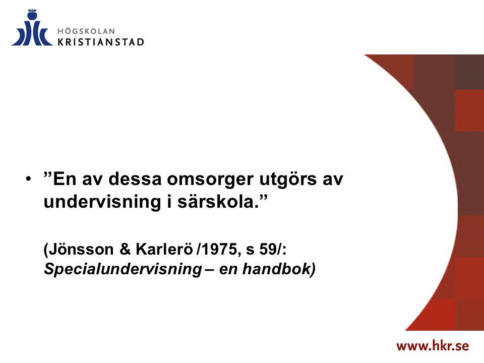 """""""En av dessa omsorger utgörs av undervisning i särskola."""" (Jönsson & Karlerö /1975, s 59/: Specialundervisning – en handbok)"""