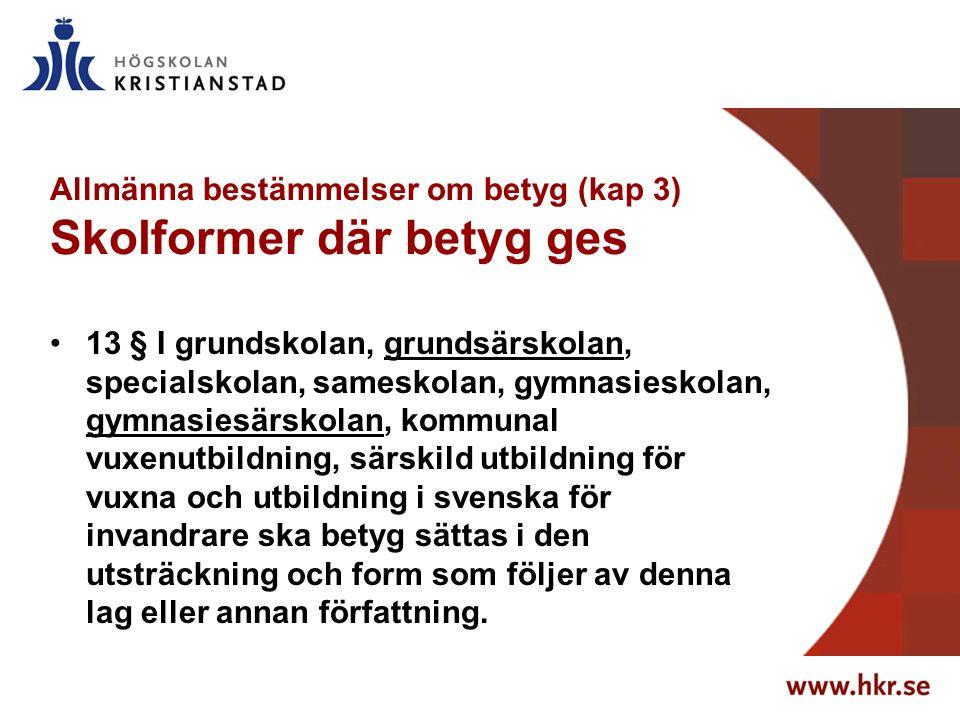 Allmänna bestämmelser om betyg (kap 3) Skolformer där betyg ges 13 § I grundskolan, grundsärskolan, specialskolan, sameskolan, gymnasieskolan, gymnasiesärskolan, kommunal vuxenutbildning, särskild utbildning för vuxna och utbildning i svenska för invandrare ska betyg sättas i den utsträckning och form som följer av denna lag eller annan författning.