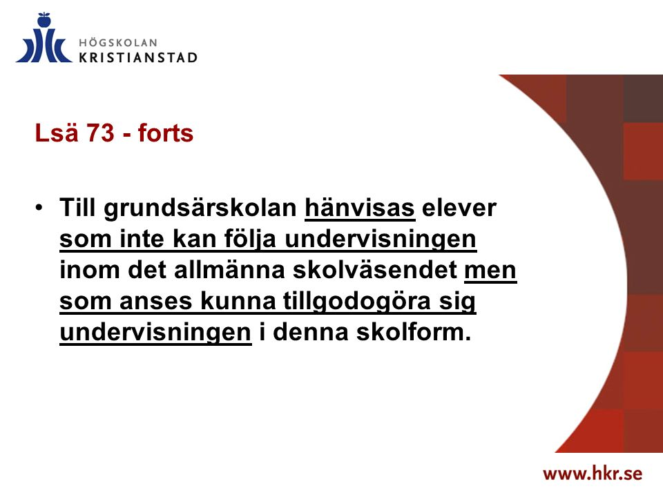 Lsä 73 - forts Till grundsärskolan hänvisas elever som inte kan följa undervisningen inom det allmänna skolväsendet men som anses kunna tillgodogöra sig undervisningen i denna skolform.