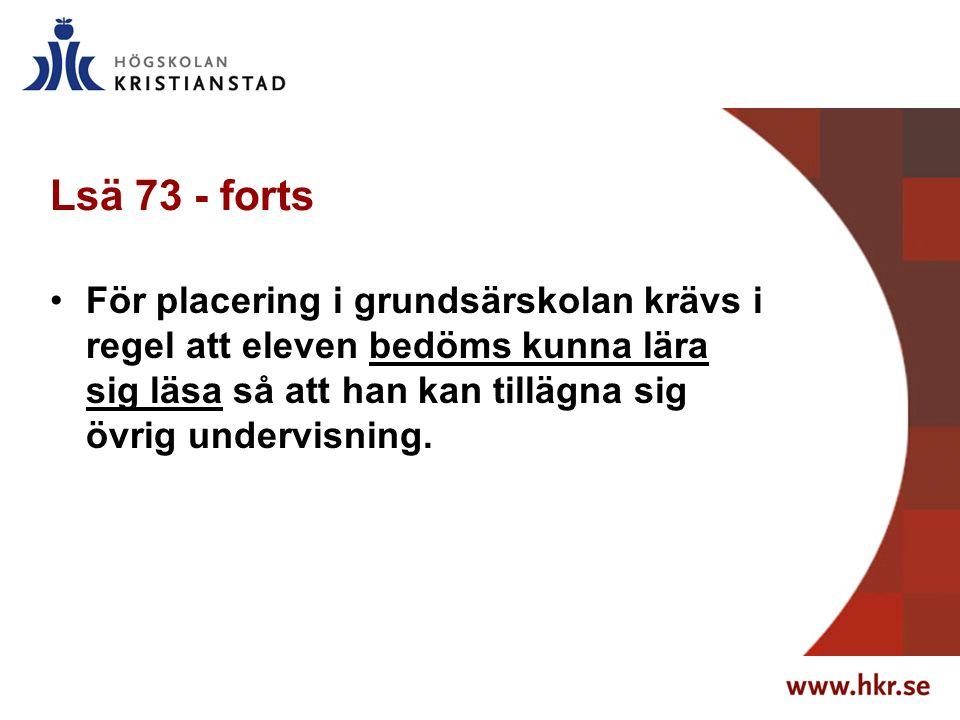 Lsä 73 - forts För placering i grundsärskolan krävs i regel att eleven bedöms kunna lära sig läsa så att han kan tillägna sig övrig undervisning.