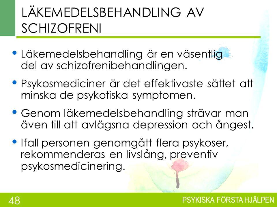 PSYKISKA FÖRSTA HJÄLPEN Behandling av schizofreni Tidig diagnos och behandling är viktig Psykosmediciner här alltid till behandlingen (90 % får hjälp inom ett år) Psykosocial behandling är också viktig Behandlingen sträcker sig över flera år 1/3 tillfrisknar, 1/3 klarar sig någorlunda, 1/3 behöver mycket stöd i livet Se Gängse vård/Käypä hoito