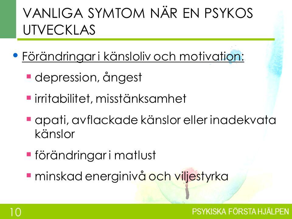 PSYKISKA FÖRSTA HJÄLPEN VANLIGA SYMTOM NÄR EN PSYKOS UTVECKLAS Förändringar i känsloliv och motivation:  depression, ångest  irritabilitet, misstänksamhet  apati, avflackade känslor eller inadekvata känslor  förändringar i matlust  minskad energinivå och viljestyrka 10