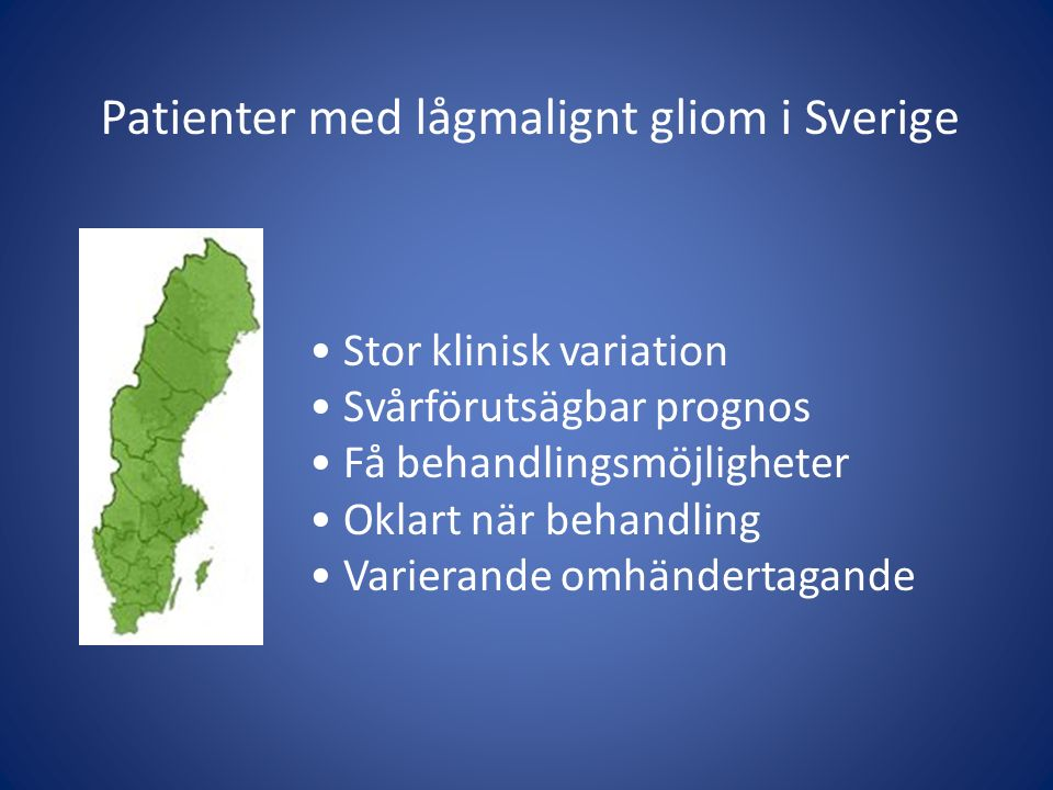 Patienter med lågmalignt gliom i Sverige Stor klinisk variation Svårförutsägbar prognos Få behandlingsmöjligheter Oklart när behandling Varierande omh