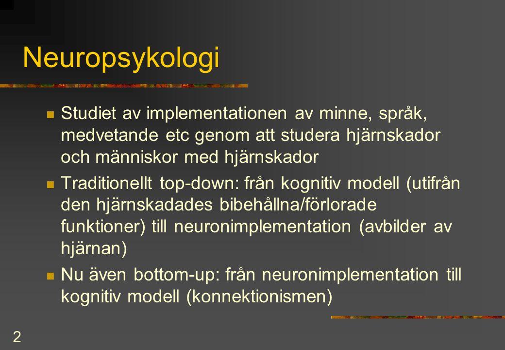 2 Neuropsykologi Studiet av implementationen av minne, språk, medvetande etc genom att studera hjärnskador och människor med hjärnskador Traditionellt top-down: från kognitiv modell (utifrån den hjärnskadades bibehållna/förlorade funktioner) till neuronimplementation (avbilder av hjärnan) Nu även bottom-up: från neuronimplementation till kognitiv modell (konnektionismen)