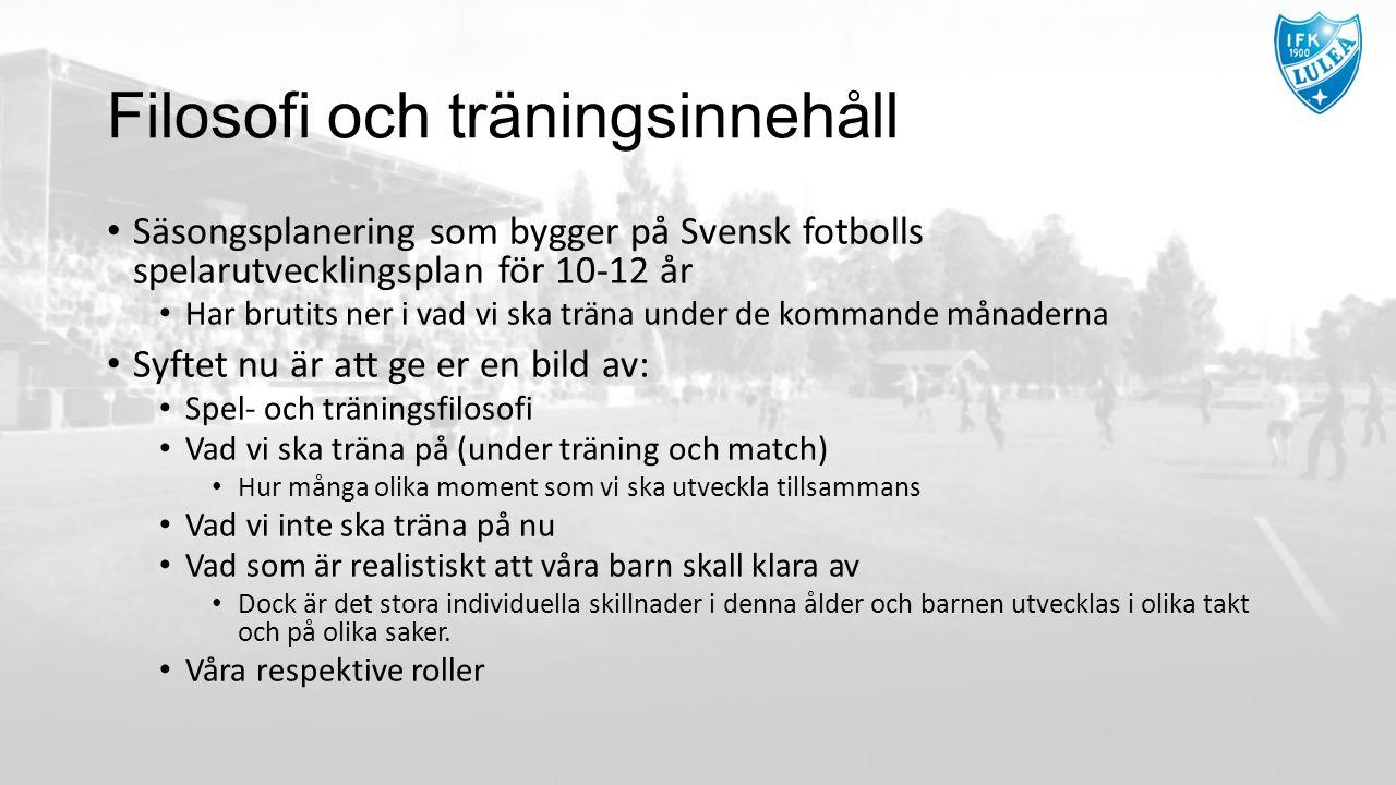 Filosofi och träningsinnehåll Säsongsplanering som bygger på Svensk fotbolls spelarutvecklingsplan för 10-12 år Har brutits ner i vad vi ska träna under de kommande månaderna Syftet nu är att ge er en bild av: Spel- och träningsfilosofi Vad vi ska träna på (under träning och match) Hur många olika moment som vi ska utveckla tillsammans Vad vi inte ska träna på nu Vad som är realistiskt att våra barn skall klara av Dock är det stora individuella skillnader i denna ålder och barnen utvecklas i olika takt och på olika saker.