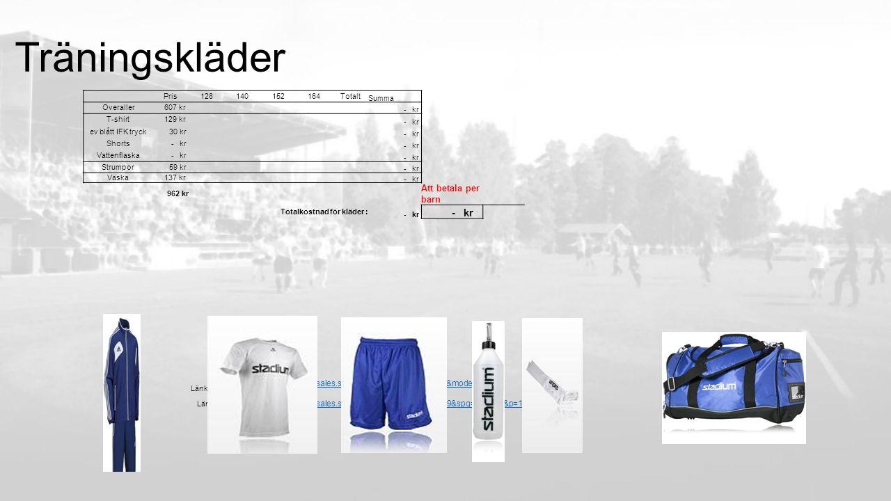 Träningskläder Pris128140152164Totalt Summa Overaller 607 kr - kr T-shirt 129 kr - kr ev blått IFK tryck 30 kr - kr Shorts - kr Vattenflaska - kr Strumpor 59 kr - kr Väska 137 kr - kr 962 kr Att betala per barn Totalkostnad för kläder : - kr Länk IFK: http://www.stadiumteamsales.se/Microsite.aspx id=579537&mode=pr od Länk: http://www.stadiumteamsales.se/Product.aspx mpg=121809&spg=125771&p=1361494