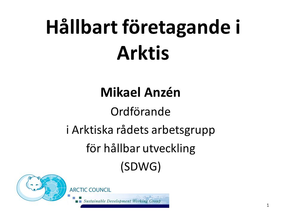 Hållbart företagande i Arktis Mikael Anzén Ordförande i Arktiska rådets arbetsgrupp för hållbar utveckling (SDWG) 1