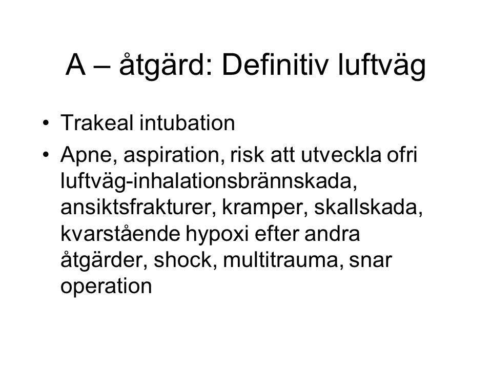 A – åtgärd: Definitiv luftväg Trakeal intubation Apne, aspiration, risk att utveckla ofri luftväg-inhalationsbrännskada, ansiktsfrakturer, kramper, skallskada, kvarstående hypoxi efter andra åtgärder, shock, multitrauma, snar operation