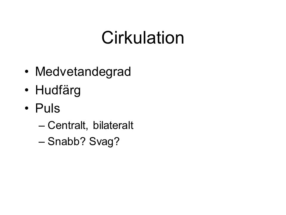 Cirkulation Medvetandegrad Hudfärg Puls –Centralt, bilateralt –Snabb Svag